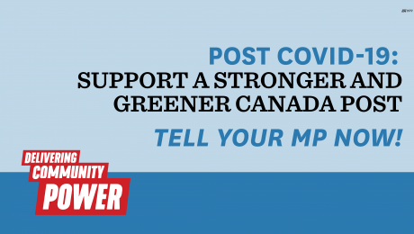 Post COVID-19 - Support a stronger and greener Canada Post. Tell your MP now!